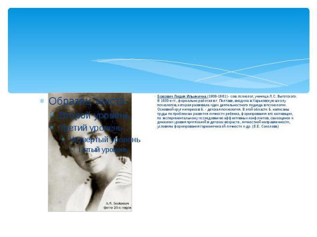 Божович Лидия Ильинична (1908-1981) - сов. психолог, ученица Л.С. Выготского. В 1930-е гг., формально работая в г. Полтаве, входила в Харьковскую школу психологов, которая развивала идеи деятельностного подхода в психологии. Основной круг интересов …