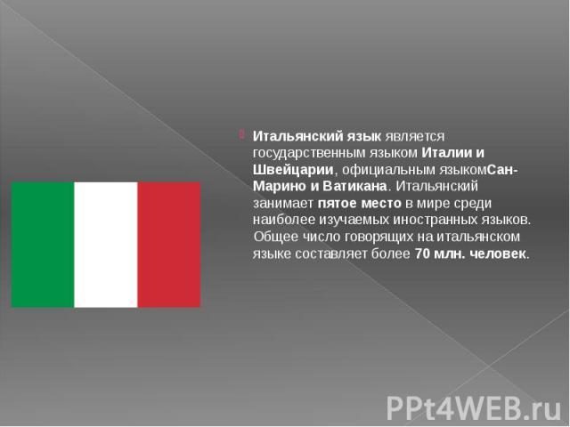 Итальянский языкявляется государственным языкомИталии и Швейцарии, официальным языкомСан-Марино и Ватикана. Итальянский занимаетпятое местов мире среди наиболее изучаемых иностранных языков. Общее число говорящих на итальянск…