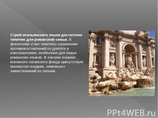 Строй итальянского языка достаточно типичен для романской семьи.В фонологии стоит отметить сохранение противопоставлений по долготе в консонантизме, необычное для новых романских языков. В лексике помимо исконного латинского фонда присутствует…
