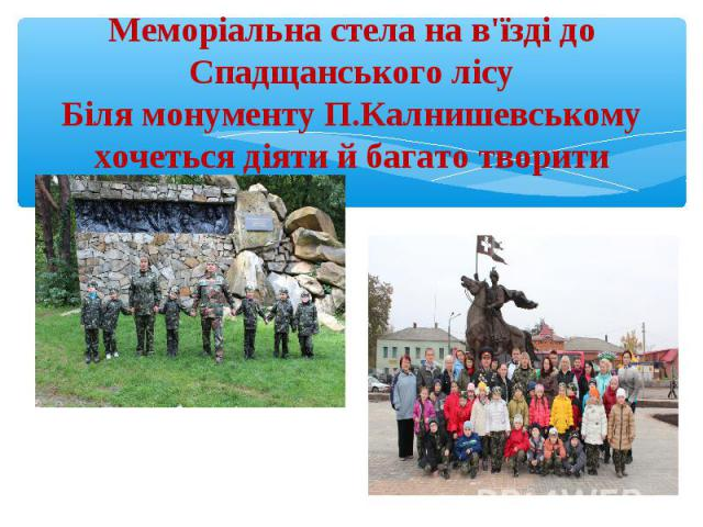 Меморіальна стела на в'їзді до Спадщанського лісуБіля монументу П.Калнишевському хочеться діяти й багато творити