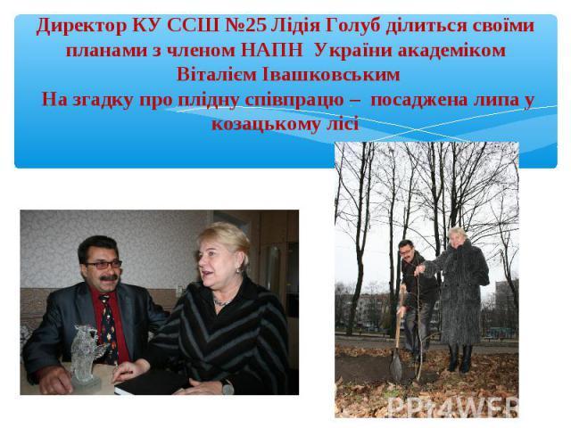 Директор КУ ССШ №25 Лідія Голуб ділиться своїми планами з членом НАПН України академіком Віталієм Івашковським На згадку про плідну співпрацю – посаджена липа у козацькому лісі