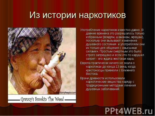 Употребление наркотиков известно давно. В давние времена это разрешалось только избранным (вождям, шаманам, жрецам), поскольку они вызывают изменение душевного состояния и употребляли они их только для общения с «высшими силами». Простым смертным эт…