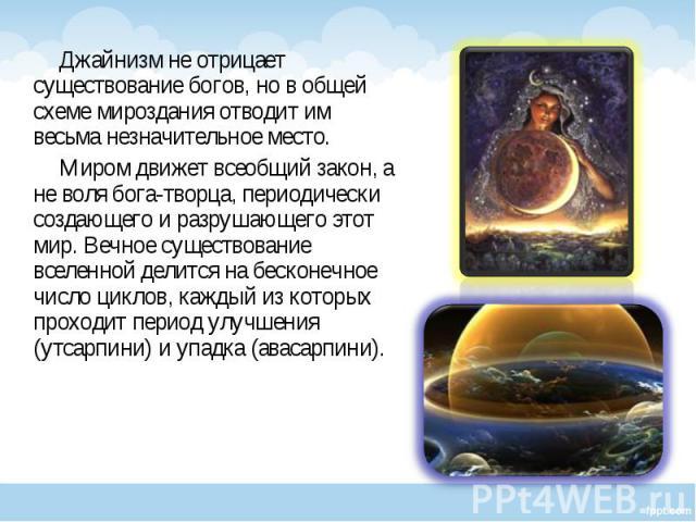 Джайнизм не отрицает существование богов, но в общей схеме мироздания отводит им весьма незначительное место. Джайнизм не отрицает существование богов, но в общей схеме мироздания отводит им весьма незначительное место. Миром движет всеобщий закон, …