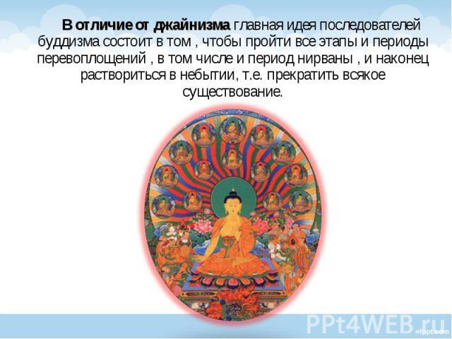 В отличие от джайнизма главная идея последователей буддизма состоит в том , чтобы пройти все этапы и периоды перевоплощений , в том числе и период нирваны , и наконец раствориться в небытии, т.е. прекратить всякое существование. В отличие от джайниз…