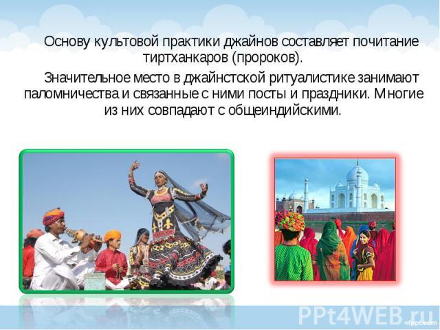 Основу культовой практики джайнов составляет почитание тиртханкаров (пророков). Основу культовой практики джайнов составляет почитание тиртханкаров (пророков). Значительное место в джайнстской ритуалистике занимают паломничества и связанные с ними п…