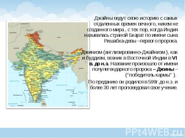 Джайны ведут свою историю с самых отдаленных времен вечного, никем не созданного мира , с тех пор, когда Индия называлась страной Бхарат по имени сына Ришабха-девы –первого пророка. Джинизм (англизированно-Джайнизм ), как и буддизм, возник в Восточн…