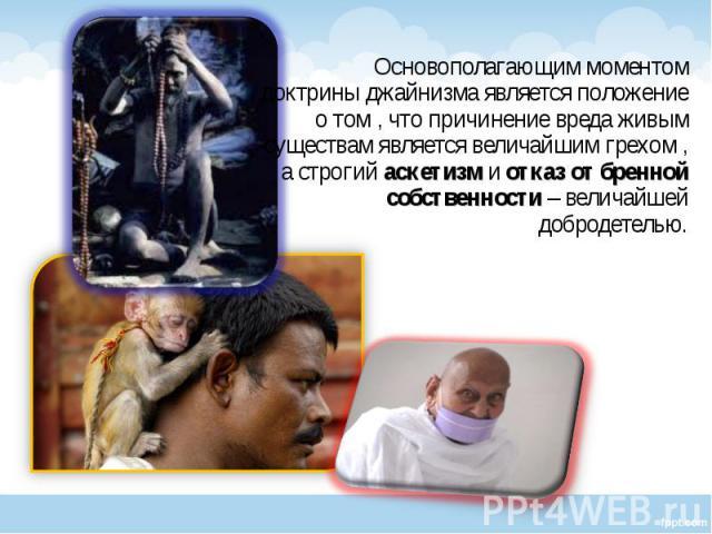 Основополагающим моментом доктрины джайнизма является положение о том , что причинение вреда живым существам является величайшим грехом , а строгий аскетизм и отказ от бренной собственности – величайшей добродетелью. Основополагающим моментом доктри…
