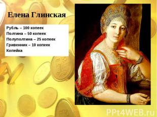 Рубль – 100 копеек Рубль – 100 копеек Полтина – 50 копеек Полуполтина – 25 копее