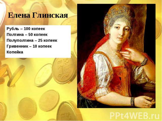 Рубль – 100 копеек Рубль – 100 копеек Полтина – 50 копеек Полуполтина – 25 копеек Гривенник – 10 копеек Копейка