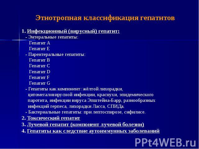 Этиотропная классификация гепатитов 1. Инфекционный (вирусный) гепатит: - Энтеральные гепатиты: Гепатит А Гепатит Е - Парентеральные гепатиты: Гепатит B Гепатит C Гепатит D Гепатит F Гепатит G - Гепатиты как компонент: жёлтой лихорадки, цитомегалови…