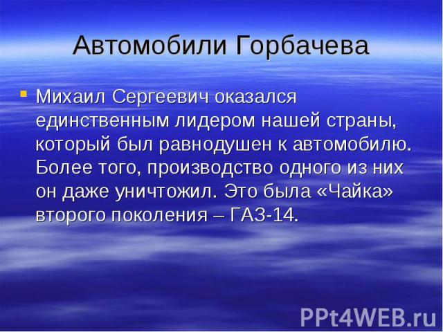 Автомобили Горбачева Михаил Сергеевич оказался единственным лидером нашей страны, который был равнодушен к автомобилю. Более того, производство одного из них он даже уничтожил. Это была «Чайка» второго поколения – ГАЗ-14.