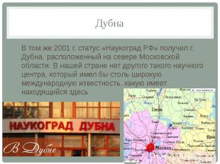 ДубнаВ том же 2001 г. статус «Наукоград РФ» получил г. Дубна, расположенный на с