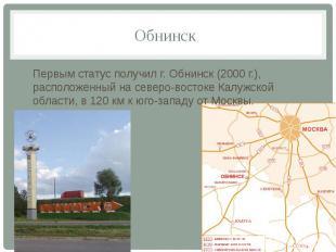 Обнинск Первым статус получил г. Обнинск (2000 г.), расположенный на северо-вост