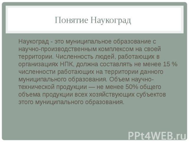 Понятие Наукоград Наукоград - это муниципальное образование с научно-производственным комплексом на своей территории. Численность людей, работающих в организациях НПК, должна составлять не менее 15 % численности работающих на территории данного муни…