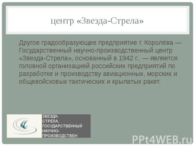 центр «Звезда-Стрела»Другое градообразующее предприятие г. Королёва — Государственный научно-производственный центр «Звезда-Стрела», основанный в 1942 г., — является головной организацией российских предприятий по разработке и производству авиационн…