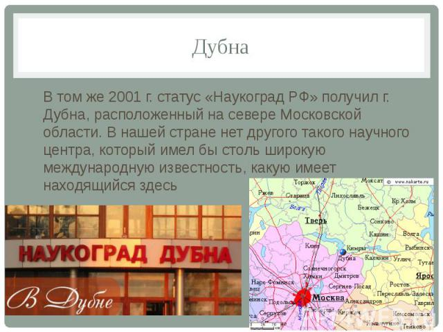 ДубнаВ том же 2001 г. статус «Наукоград РФ» получил г. Дубна, расположенный на севере Московской области. В нашей стране нет другого такого научного центра, который имел бы столь широкую международную известность, какую имеет находящийся здесь
