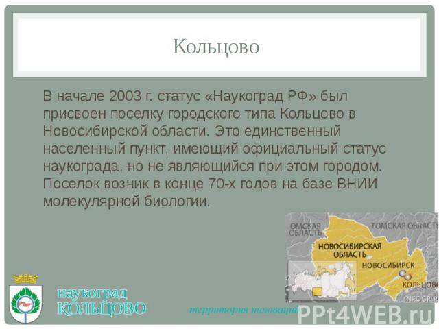 Кольцово В начале 2003 г. статус «Наукоград РФ» был присвоен поселку городского типа Кольцово в Новосибирской области. Это единственный населенный пункт, имеющий официальный статус наукограда, но не являющийся при этом городом. Поселок возник в конц…