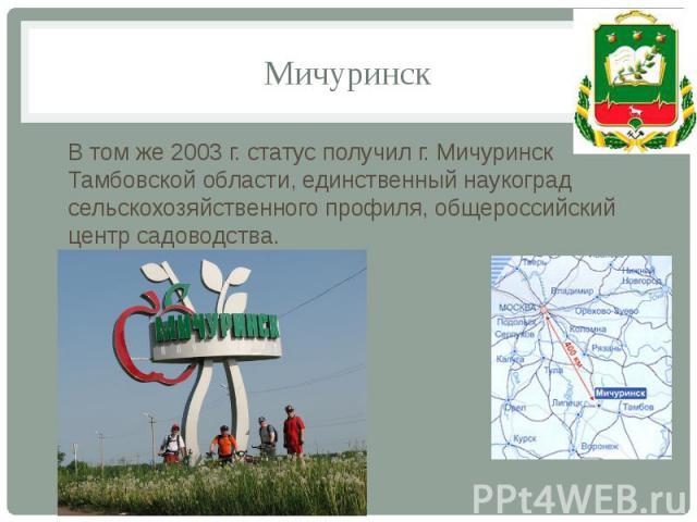 Мичуринск В том же 2003 г. статус получил г. Мичуринск Тамбовской области, единственный наукоград сельскохозяйственного профиля, общероссийский центр садоводства.