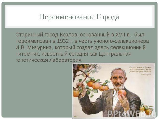 Переименование ГородаСтаринный город Козлов, основанный в XVII в., был переименован в 1932 г. в честь ученого-селекционера И.В. Мичурина, который создал здесь селекционный питомник, известный сегодня как Центральная генетическая лаборатория.