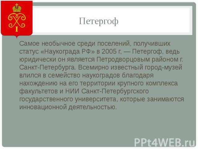 ПетергофСамое необычное среди поселений, получивших статус «Наукограда РФ» в 2005 г, — Петергоф, ведь юридически он является Петродворцовым районом г. Санкт-Петербурга. Всемирно известный город-музей влился в семейство наукоградов благодаря нахожден…