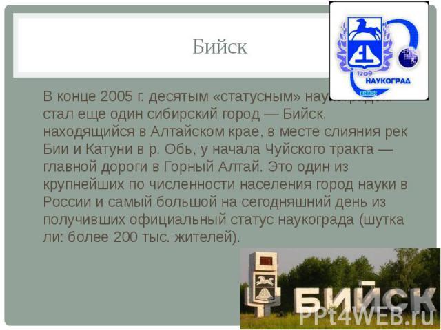Бийск В конце 2005 г. десятым «статусным» наукоградом стал еще один сибирский город — Бийск, находящийся в Алтайском крае, в месте слияния рек Бии и Катуни в р. Обь, у начала Чуйского тракта — главной дороги в Горный Алтай. Это один из крупнейших по…