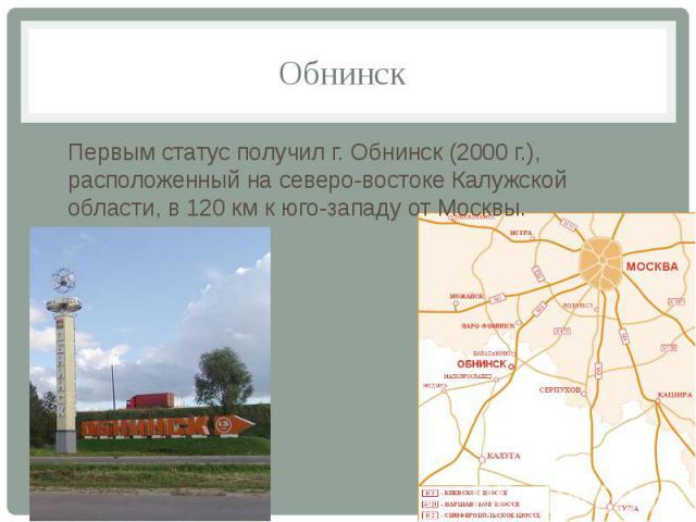 Обнинск Первым статус получил г. Обнинск (2000 г.), расположенный на северо-востоке Калужской области, в 120 км к юго-западу от Москвы.