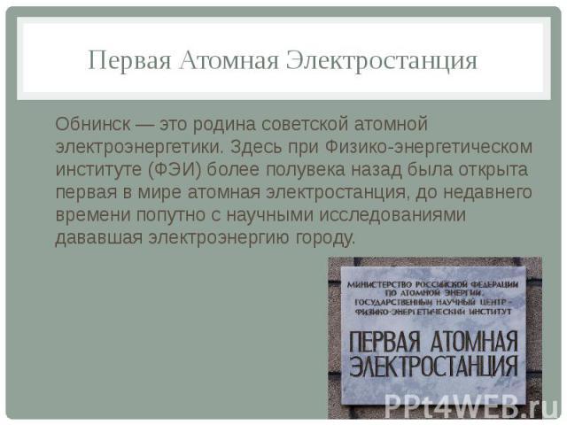 Первая Атомная ЭлектростанцияОбнинск — это родина советской атомной электроэнергетики. Здесь при Физико-энергетическом институте (ФЭИ) более полувека назад была открыта первая в мире атомная электростанция, до недавнего времени попутно с научными ис…