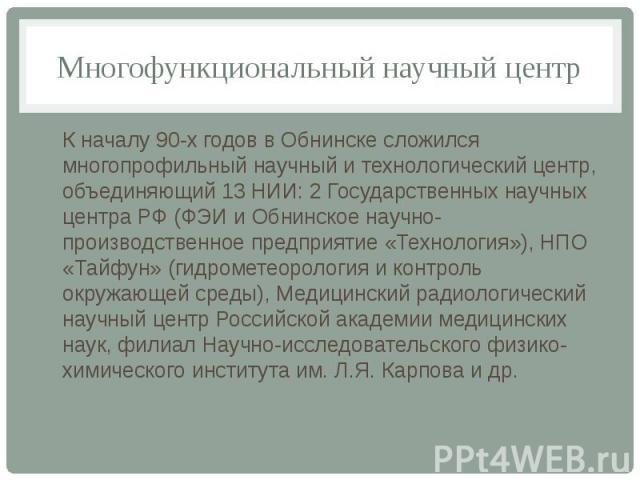 Многофункциональный научный центр К началу 90-х годов в Обнинске сложился многопрофильный научный и технологический центр, объединяющий 13 НИИ: 2 Государственных научных центра РФ (ФЭИ и Обнинское научно-производственное предприятие «Технология»), Н…
