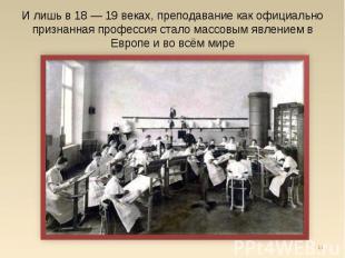 И лишь в 18 — 19 веках, преподавание как официально признанная профессия стало м