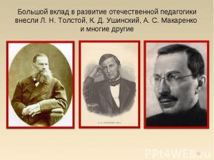 Большой вклад в развитие отечественной педагогики внесли Л. Н. Толстой, К. Д. Уш