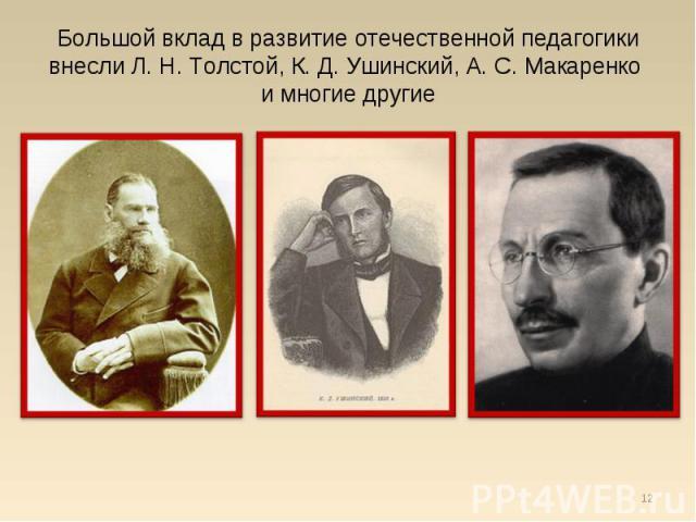 Большой вклад в развитие отечественной педагогики внесли Л. Н. Толстой, К. Д. Ушинский, А. С. Макаренко и многие другие