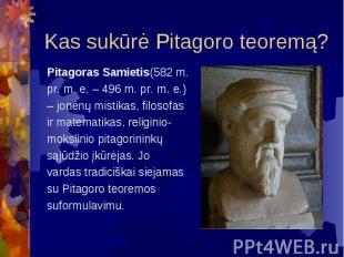 Kas sukūrė Pitagoro teoremą? Pitagoras Samietis(582 m. pr. m. e. – 496 m. pr. m.