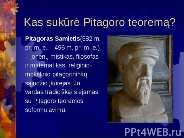 Kas sukūrė Pitagoro teoremą? Pitagoras Samietis(582 m. pr. m. e. – 496 m. pr. m. e.) – jonėnų mistikas, filosofas ir matematikas, religinio- mokslinio pitagorininkų sąjūdžio įkūrėjas. Jo vardas tradiciškai siejamas su Pitagoro teoremos suformulavimu.