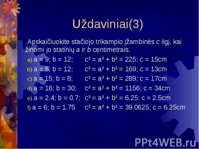 Uždaviniai(3) Apskaičiuokite stačiojo trikampio įžambinės c ilgį, kai žinomi jo statinių a ir b centimetrais. a = 9; b = 12; c² = a² + b² = 225; c = 15cm a = 5; b = 12; c² = a² + b² = 169; c = 13cm a = 15; b = 8; c² = a² + b² = 289; c = 17cm a = 16;…