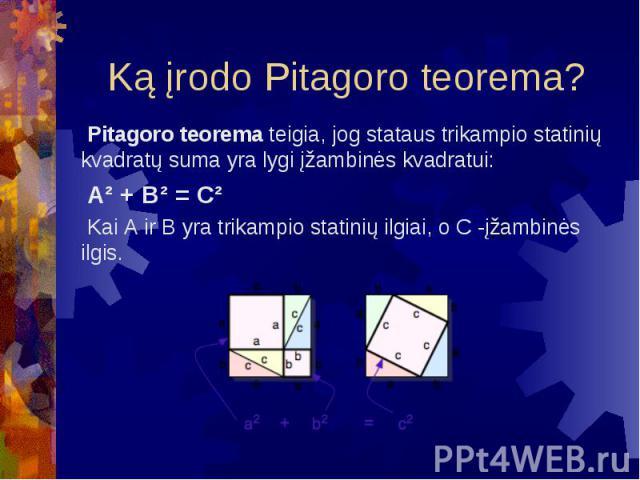 Ką įrodo Pitagoro teorema? Pitagoro teorema teigia, jog stataus trikampio statinių kvadratų suma yra lygi įžambinės kvadratui: A² + B² = C² Kai A ir B yra trikampio statinių ilgiai, o C -įžambinės ilgis.