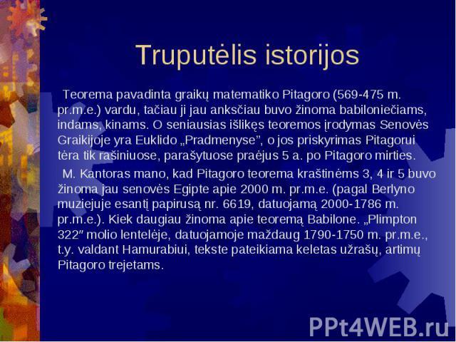 """Truputėlis istorijos Teorema pavadinta graikų matematiko Pitagoro (569-475 m. pr.m.e.) vardu, tačiau ji jau anksčiau buvo žinoma babiloniečiams, indams, kinams. O seniausias išlikęs teoremos įrodymas Senovės Graikijoje yra Euklido """"Pradmenyse"""", o jo…"""