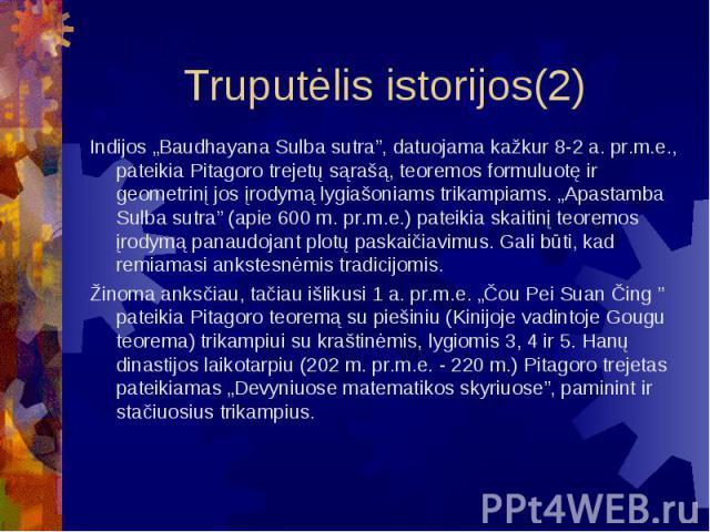"""Truputėlis istorijos(2) Indijos """"Baudhayana Sulba sutra"""", datuojama kažkur 8-2 a. pr.m.e., pateikia Pitagoro trejetų sąrašą, teoremos formuluotę ir geometrinį jos įrodymą lygiašoniams trikampiams. """"Apastamba Sulba sutra"""" (apie 600 m. pr.m.e.) pateik…"""