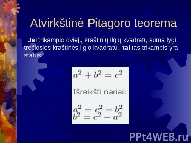 Atvirkštinė Pitagoro teorema Jei trikampio dviejų kraštinių ilgių kvadratų suma lygi trečiosios kraštinės ilgio kvadratui, tai tas trikampis yra status.