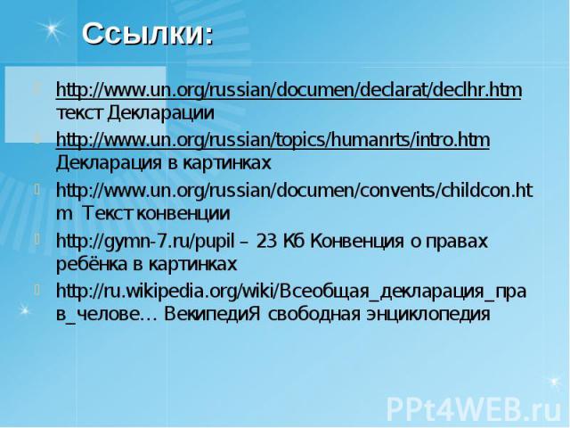 http://www.un.org/russian/documen/declarat/declhr.htm текст Декларации http://www.un.org/russian/documen/declarat/declhr.htm текст Декларации http://www.un.org/russian/topics/humanrts/intro.htm Декларация в картинках http://www.un.org/russian/docume…