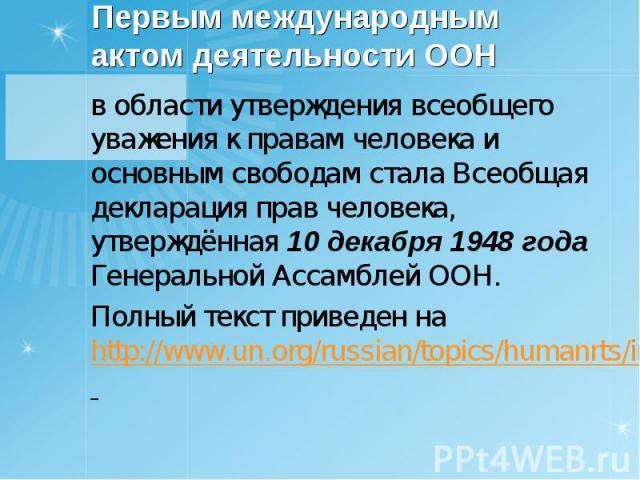 в области утверждения всеобщего уважения к правам человека и основным свободам стала Всеобщая декларация прав человека, утверждённая 10 декабря 1948 года Генеральной Ассамблей ООН. в области утверждения всеобщего уважения к правам человека и основны…