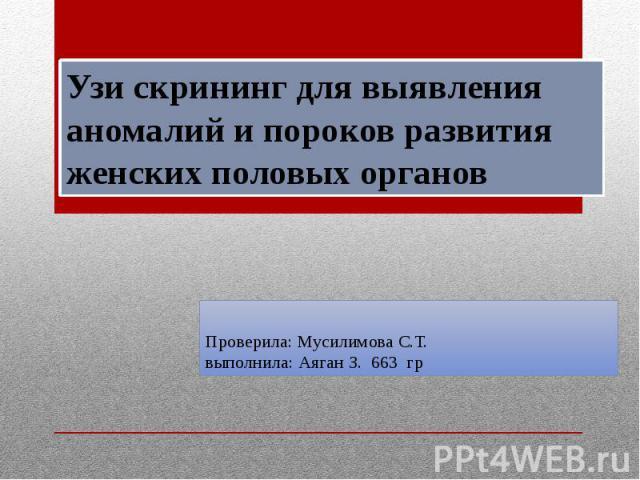 Проверила: Мусилимова С.Т. выполнила: Аяган З. 663 гр Узи скрининг для выявления аномалий и пороков развития женских половых органов