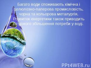 Багато води споживають хімічна і целюлозно-паперова промисловість, чорна та коль