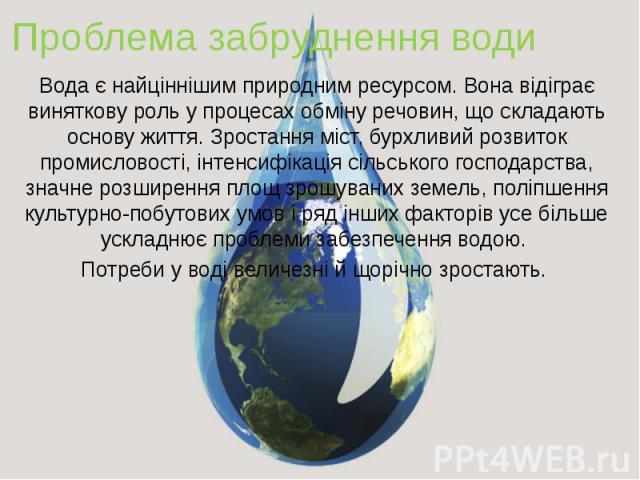 Проблема забруднення води Вода є найціннішим природним ресурсом. Вона відіграє виняткову роль у процесах обміну речовин, що складають основу життя. Зростання міст, бурхливий розвиток промисловості, інтенсифікація сільського господарства, значне розш…