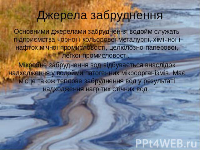 Джерела забруднення Основними джерелами забруднення водойм служать підприємства чорної і кольорової металургії, хімічної і нафтохімічної промисловості, целюлозно-паперової, легкої промисловості. Мікробне забруднення вод відбувається внаслідок надход…