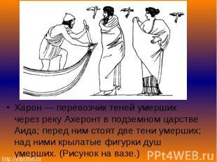 Харон — перевозчик теней умерших через реку Ахеронт в подземном царстве Аида; пе