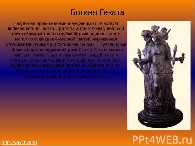 Богиня ГекатаНад всеми привидениями и чудовищами властвует великая богиня Геката. Три тела и три головы у нее, ной ночью блуждает она в глубокой тьме по дорогам и у могил со всей своей ужасной свитой, окруженная стигийскими собаками (Стигийские соба…