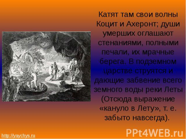 Катят там свои волны Коцит и Ахеронт; души умерших оглашают стенаниями, полными печали, их мрачные берега. В подземном царстве струятся и дающие забвение всего земного воды реки Леты (Отсюда выражение «кануло в Лету», т. е. забыто навсегда). Катят т…