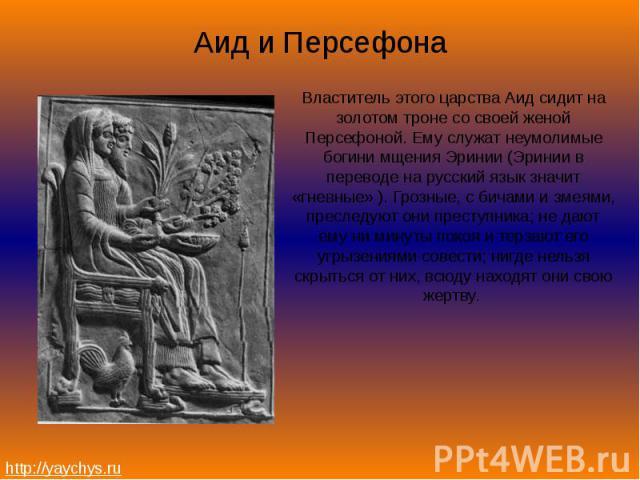 Аид и ПерсефонаВластитель этого царства Аид сидит на золотом троне со своей женой Персефоной. Ему служат неумолимые богини мщения Эринии (Эринии в переводе на русский язык значит «гневные» ). Грозные, с бичами и змеями, преследуют они преступника; н…