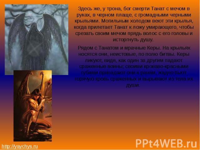 Здесь же, у трона, бог смерти Танат с мечом в руках, в черном плаще, с громадными черными крыльями. Могильным холодом веют эти крылья, когда прилетает Танат к ложу умирающего, чтобы срезать своим мечом прядь волос с его головы и исторгнуть душу. Зде…