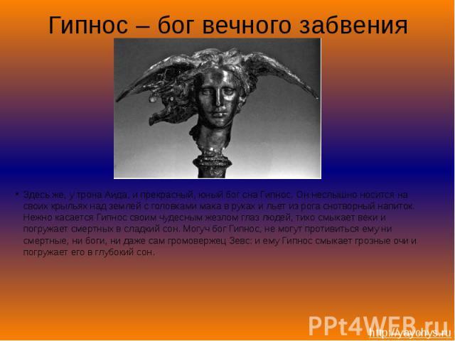 Гипнос – бог вечного забвенияЗдесь же, у трона Аида, и прекрасный, юный бог сна Гипнос. Он неслышно носится на своих крыльях над землей с головками мака в руках и льет из рога снотворный напиток. Нежно касается Гипнос своим чудесным жезлом глаз люде…